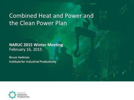 NARUC 2015 Winter Meeting February 16, 2015 Combined Heat and Power and the Clean Power Plan Bruce Hedman Institute for Industrial Productivity.