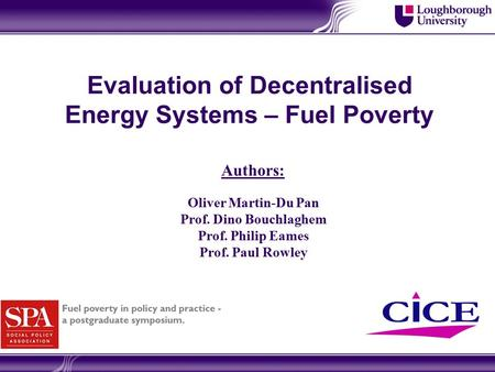 Evaluation of Decentralised Energy Systems – Fuel Poverty Oliver Martin-Du Pan Prof. Dino Bouchlaghem Prof. Philip Eames Prof. Paul Rowley Authors:
