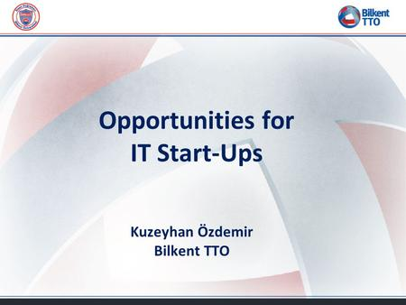 Opportunities for IT Start-Ups Kuzeyhan Özdemir Bilkent TTO.