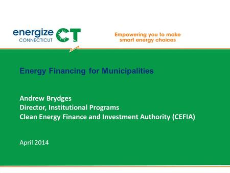 Energy Financing for Municipalities Andrew Brydges Director, Institutional Programs Clean Energy Finance and Investment Authority (CEFIA) April 2014.