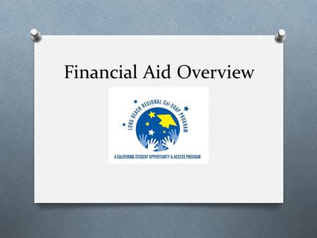 Financial Aid Overview. Three Basic Questions O What is Financial Need? O What Types of Aid Are Available? O How do I Apply?