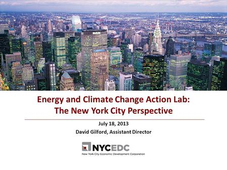 July 18, 2013 David Gilford, Assistant Director Energy and Climate Change Action Lab: The New York City Perspective.