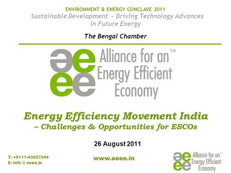 T: +9111-43027344 E: aeee.<strong>in</strong> Energy Efficiency Movement <strong>India</strong> – Challenges & Opportunities for ESCOs 26 August 2011 ENVIRONMENT & ENERGY.