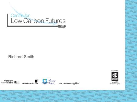 Richard Smith. www.lowcarbonfutures.org Centre for Low Carbon Futures  Founded in 2009 by four universities:  Universities of Hull, Leeds, Sheffield.