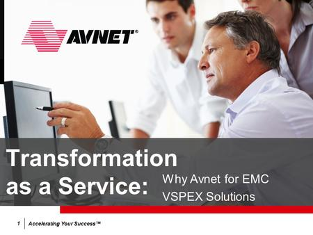 Accelerating Your Success™ 1 Transformation as a Service: Why Avnet for EMC VSPEX Solutions.