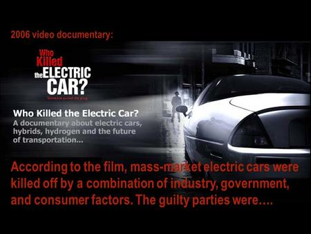 According to the film, mass-market electric cars were killed off by a combination of industry, government, and consumer factors. The guilty parties were….