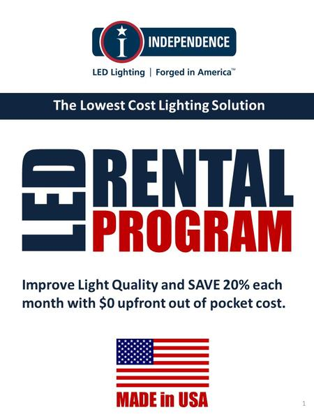 Www.IndependenceLED.com The Lowest Cost Lighting Solution MADE in USA 1 RENTAL LED PROGRAM Improve Light Quality and SAVE 20% each month with $0 upfront.