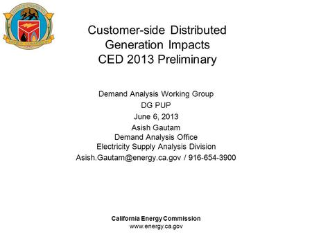 California Energy Commission www.energy.ca.gov Customer-side Distributed Generation Impacts CED 2013 Preliminary Demand Analysis Working Group DG PUP June.