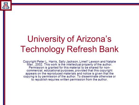 University of Arizona's Technology Refresh Bank Copyright Peter L. Harris, Sally Jackson, Limell' Lawson and Natalie Max, 2002. This work is the intellectual.