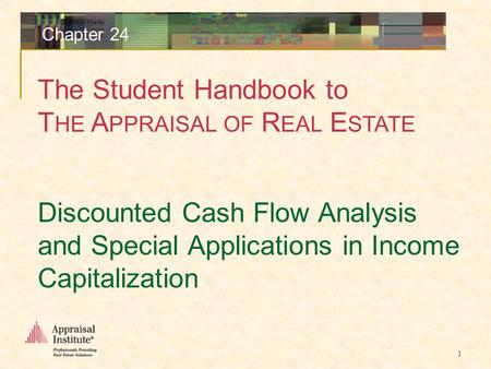 The Student Handbook to T HE A PPRAISAL OF R EAL E STATE 1 Chapter 24 Discounted Cash Flow Analysis and Special Applications in Income Capitalization.