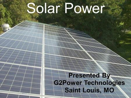 Solar Power Presented By G2Power Technologies Saint Louis, MO.