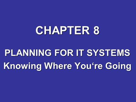 CHAPTER 8 PLANNING FOR IT SYSTEMS Knowing Where You're Going.