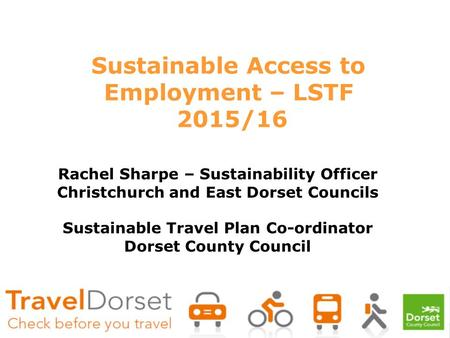 Sustainable Access to Employment – LSTF 2015/16 Rachel Sharpe – Sustainability Officer Christchurch and East Dorset Councils Sustainable Travel Plan Co-ordinator.