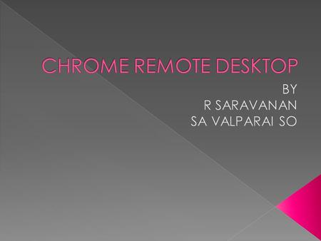 CONNECTING REMOTE PC WITHOUT ANY SOFTWARE USING CHROME WEB BROWSER WITH ITS ADD-ON/EXTENSION FOR REMOTE ACCESS HASSLE FREE ACCESS USING A COMMON GMAIL.