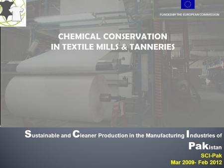 FUNDED BY THE EUROPEAN COMMISSION S ustainable and C leaner Production in the Manufacturing I ndustries of Pak istan SCI-Pak Mar 2009- Feb 2012.