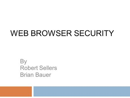 WEB BROWSER SECURITY By Robert Sellers Brian Bauer.