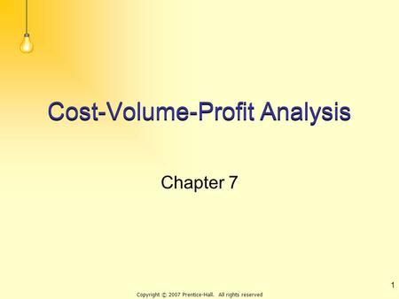 Copyright © 2007 Prentice-Hall. All rights reserved 1 Cost-Volume-Profit Analysis Chapter 7.