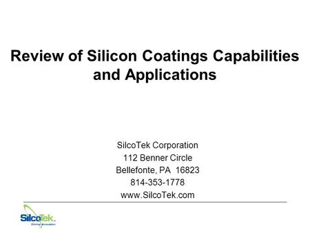 Review of Silicon Coatings Capabilities and Applications SilcoTek Corporation 112 Benner Circle Bellefonte, PA 16823 814-353-1778 www.SilcoTek.com.