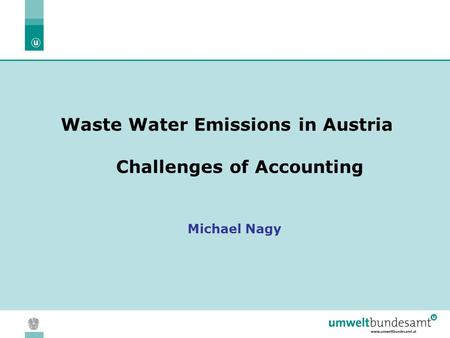 05.04.2004 | Slide 1 Waste Water Emissions in Austria Challenges of Accounting Michael Nagy.
