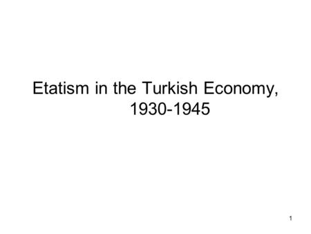 1 Etatism in the Turkish Economy, 1930-1945. 2 Domestic Developments Fail to satisfy economic independence- fast development Industrialization policy.