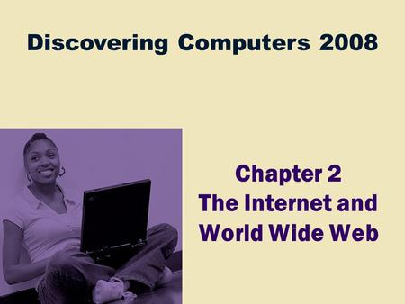 Discovering Computers 2008 Chapter 2 The Internet and World Wide Web.