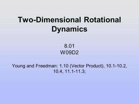 Two-Dimensional Rotational Dynamics W09D2. Young and Freedman: 1