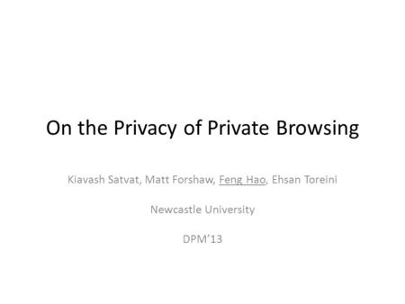 On the Privacy of Private Browsing Kiavash Satvat, Matt Forshaw, Feng Hao, Ehsan Toreini Newcastle University DPM'13.