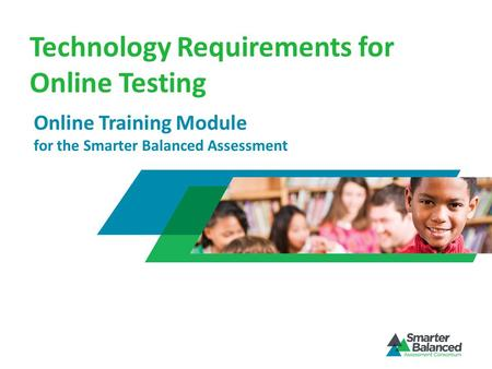 Technology Requirements for Online Testing Online Training Module for the Smarter Balanced Assessment.