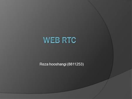 Reza hooshangi (8811253). short history  One of the last major challenges for the web is to enable human communication via voice and video: Real Time.