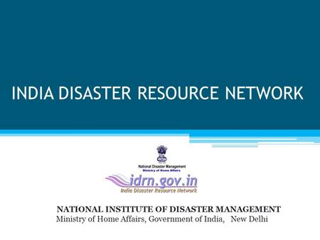 INDIA DISASTER RESOURCE NETWORK NATIONAL INSTITUTE OF DISASTER MANAGEMENT Ministry of Home Affairs, Government of India, New Delhi.