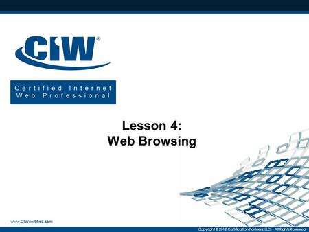 Copyright © 2012 Certification Partners, LLC -- All Rights Reserved Lesson 4: Web Browsing.
