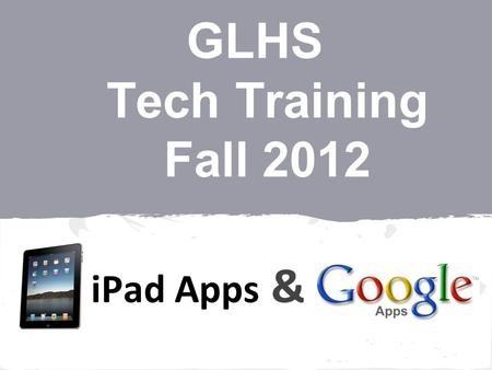 GLHS Tech Training Fall 2012 iPad Apps &. Surprise!! Quartermaine.