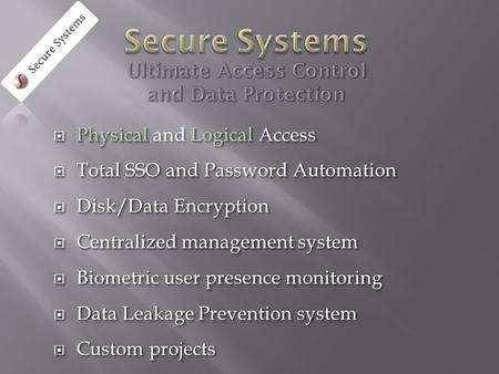  Physical Logical Access  Physical and Logical Access  Total SSO and Password Automation  Disk/Data Encryption  Centralized management system  Biometric.