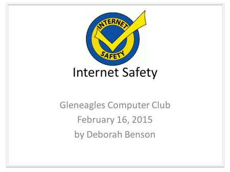 Internet Safety Gleneagles Computer Club February 16, 2015 by Deborah Benson.
