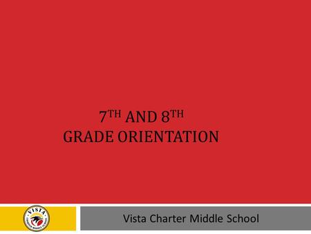 7 TH AND 8 TH GRADE ORIENTATION Vista Charter Middle School.