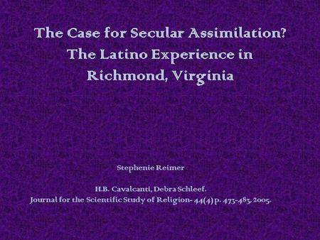 The Case for Secular Assimilation? The Latino Experience in Richmond, Virginia Stephenie Reimer H.B. Cavalcanti, Debra Schleef. Journal for the Scientific.