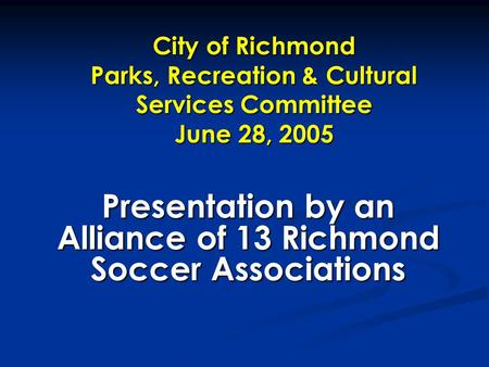 City of Richmond Parks, Recreation & Cultural Services Committee June 28, 2005 Presentation by an Alliance of 13 Richmond Soccer Associations.