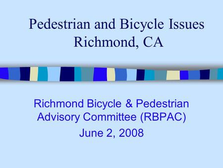 Pedestrian and Bicycle Issues Richmond, CA Richmond Bicycle & Pedestrian Advisory Committee (RBPAC) June 2, 2008.