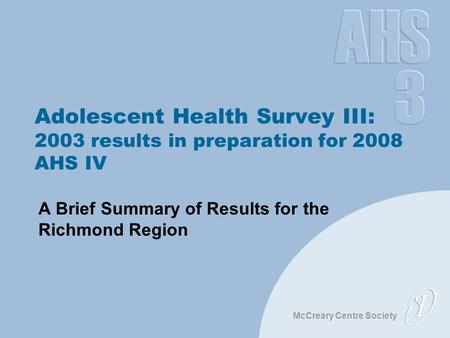McCreary Centre Society Adolescent Health Survey III: 2003 results in preparation for 2008 AHS IV A Brief Summary of Results for the Richmond Region.