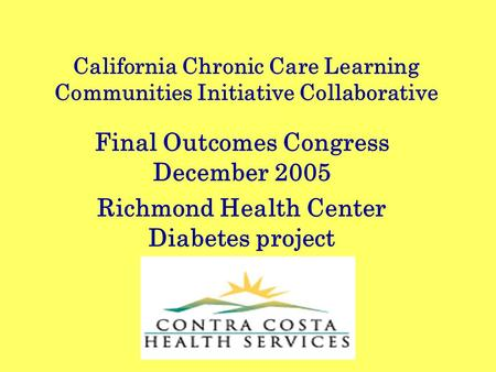 California Chronic Care Learning Communities Initiative Collaborative Final Outcomes Congress December 2005 Richmond Health Center Diabetes project.