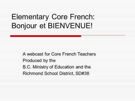 Elementary Core French: Bonjour et BIENVENUE! A webcast for Core French Teachers Produced by the B.C. Ministry of Education and the Richmond School District,