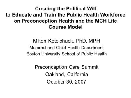 Creating the Political Will to Educate and Train the Public Health Workforce on Preconception Health and the MCH Life Course Model Milton Kotelchuck, PhD,