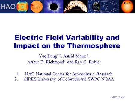 MURI,2008 Electric Field Variability and Impact on the Thermosphere Yue Deng 1,2, Astrid Maute 1, Arthur D. Richmond 1 and Ray G. Roble 1 1.HAO National.