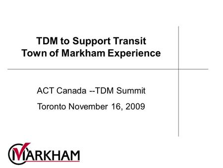 TDM to Support Transit Town of Markham Experience ACT Canada --TDM Summit Toronto November 16, 2009.