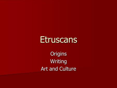 Etruscans OriginsWriting Art and Culture. Origins Somewhere between 900 and 500 BC, the Italian peninsula was settled by a group of people we call the.