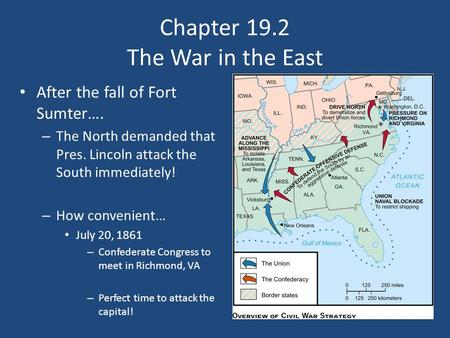 Chapter 19.2 The War in the East After the fall of Fort Sumter…. – The North demanded that Pres. Lincoln attack the South immediately! – How convenient…