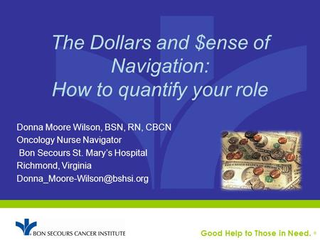Good Help to Those in Need. ® The Dollars and $ense of Navigation: How to quantify your role Donna Moore Wilson, BSN, RN, CBCN Oncology Nurse Navigator.