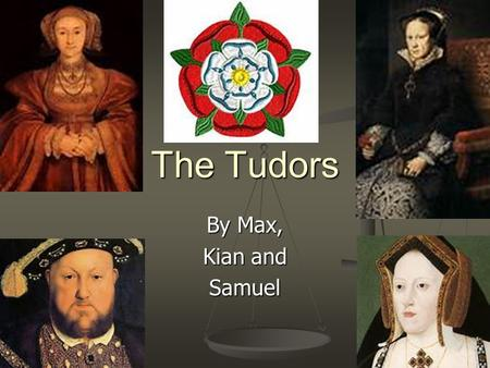 The Tudors By Max, Kian and Samuel. Introduction You will find out a variety of things about the Tudors. You will find out a variety of things about the.