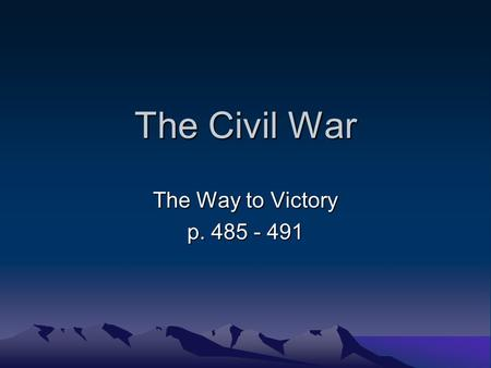 The Civil War The Way to Victory p. 485 - 491.
