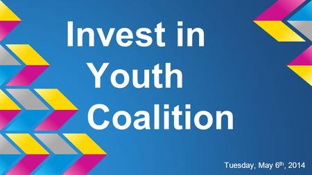 Invest in Youth Coalition Tuesday, May 6 th, 2014.